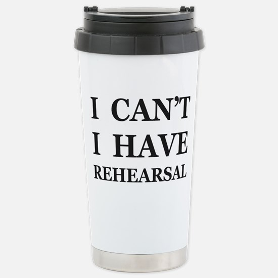 I Can't I Have Rehearsa Stainless Steel Travel Mug