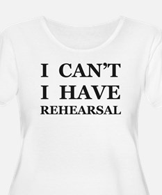 I Can't I Have Rehearsal Plus Size T-Shirt