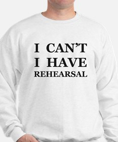 I Can't I Have Rehearsal Sweatshirt