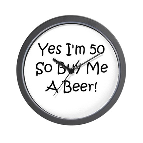 Yes I'm 50 So Buy Me A Beer! Wall Clock