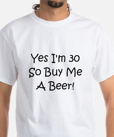 Yes I'm 30 So Buy Me A Beer! Shirt