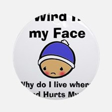 THE WIND HURTS MY FACE Round Ornament