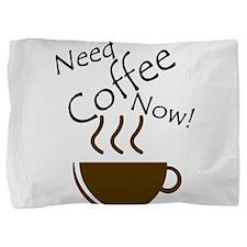 Need Coffee Now! Pillow Sham