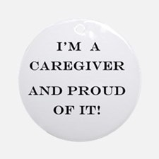 I'm a caregiver and proud of it! Ornament (Round)