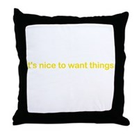 It's Nice To Want Things Throw Pillow