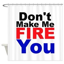 Dont Make Me Fire You Shower Curtain
