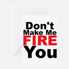 Dont Make Me Fire You Greeting Cards