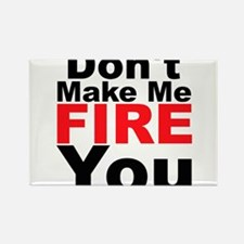 Dont Make Me Fire You Magnets