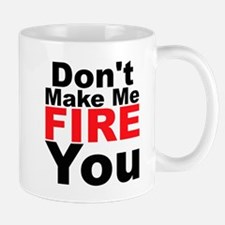 Dont Make Me Fire You Mugs