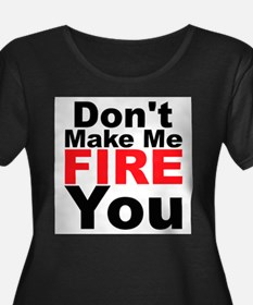 Dont Make Me Fire You Plus Size T-Shirt