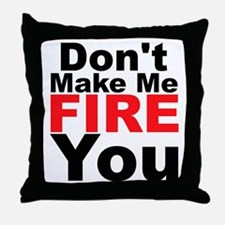 Dont Make Me Fire You Throw Pillow