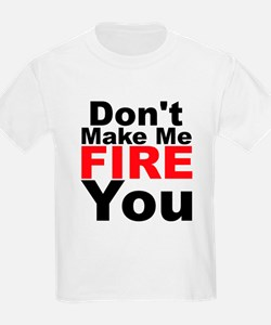 Dont Make Me Fire You T-Shirt