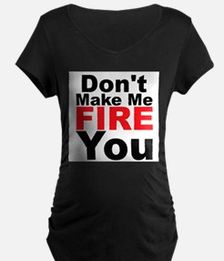 Dont Make Me Fire You Maternity T-Shirt