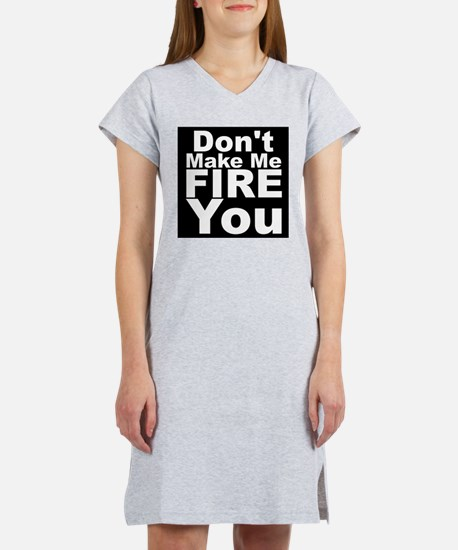 Dont Make Me Fire You Women's Nightshirt