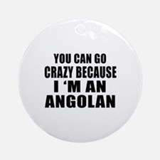 You Can Go Crazy Because I'm An Ang Round Ornament