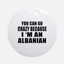 You Can Go Crazy Because I'm An Alb Round Ornament