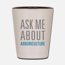 Ask Me About Arboriculture Shot Glass