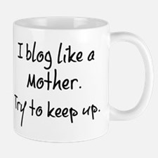 I blog like a mother. Mugs