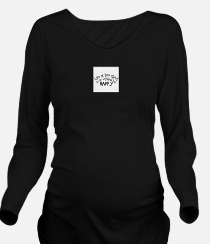 Life is Too Short Long Sleeve Maternity T-Shirt