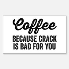 Coffee Because Crack Is Bad For You Decal