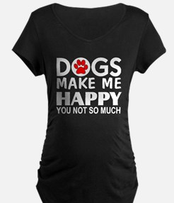 Dogs make me happy You Not so much Maternity T-Shi