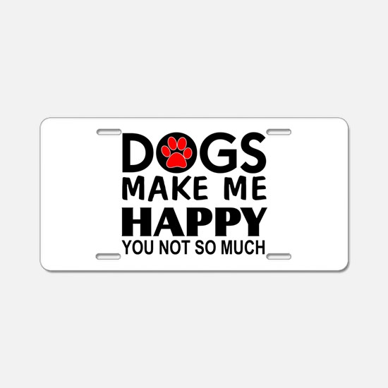 Dogs make me happy You Not so much Aluminum Licens