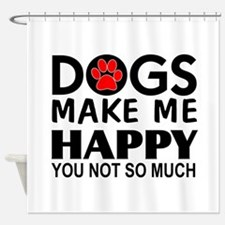 Dogs make me happy You Not so much Shower Curtain