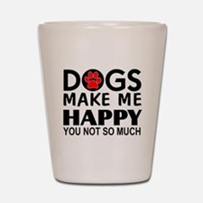Dogs make me happy You Not so much Shot Glass