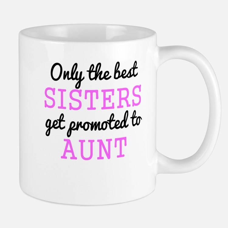 Only The Best Sisters Get Promoted To Aunt Mugs