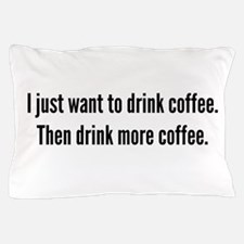 I just want to drink coffee . . . Pillow Case