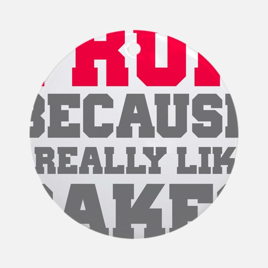 I Run Because I Really Like Cakes Round Ornament