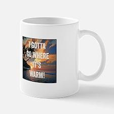 I Gotta Go Where Its Warm Mugs