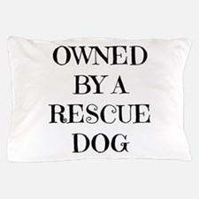 Owned by a Rescue Dog Pillow Case