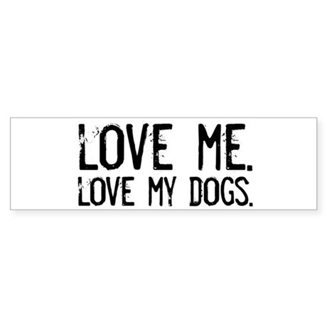 love me, love my dog/dogs Bumper Sticker