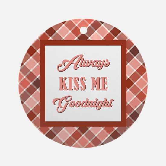 ALWAYS KISS ME... Round Ornament