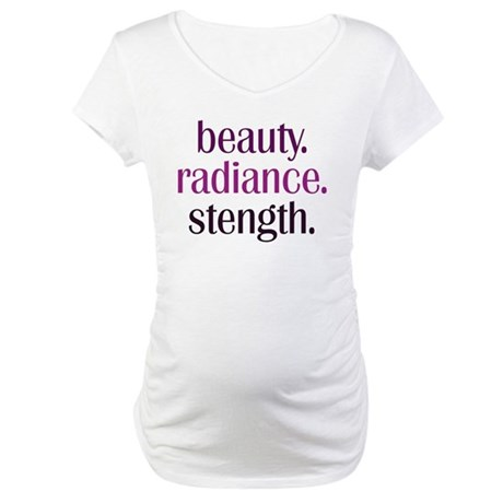 beauty.radiance.strength. Maternity T-Shirt