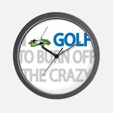I GOLF TO BURN OFF THE CRAZY Wall Clock