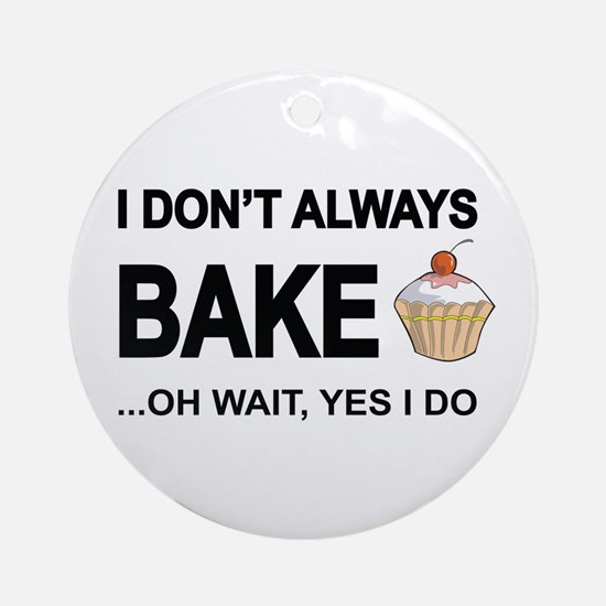 I Don't Always Bake, Oh Wait Yes Do Round Orna