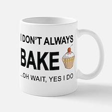 I Don't Always Bake, Oh Wait Yes I Do Mugs