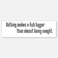 Nothing makes a fish bigger t Bumper Bumper Bumper Sticker