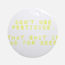 Don't Use Pesticide. That Shit is Round Ornament