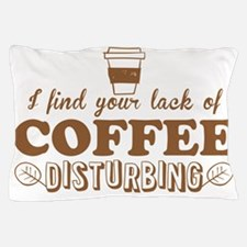 I find you lack of COFFEE disturbing Pillow Case