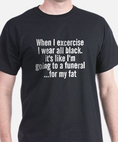 When I excercise I wear all black shirt T-Shirt