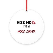Kiss Me I'm a WOOD CARVER Ornament (Round)