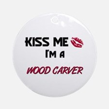 Kiss Me I'm a WOOD CARVER Ornament (Round)