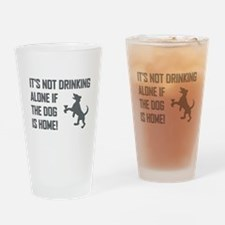 IT'S NOT DRINKING ALONE... Drinking Glass
