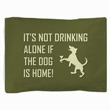 IT'S NOT DRINKING ALONE... Pillow Sham