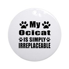 My Ocicat cat is simply irreplaceab Round Ornament