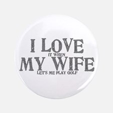 I love it when my wife let's me play golf Button