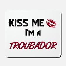 Kiss Me I'm a TROUBADOR Mousepad